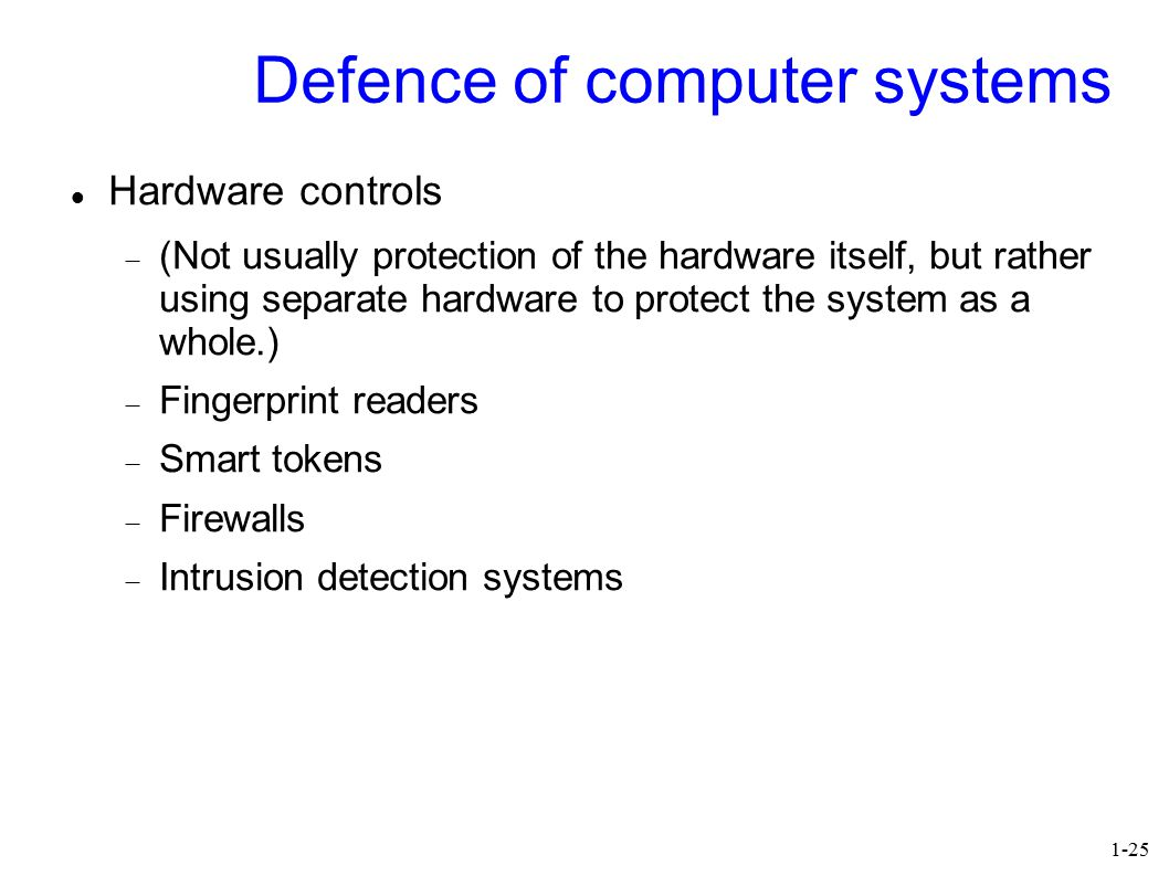 1-25 Defence of computer systems Hardware controls  (Not usually protection of the hardware itself, but rather using separate hardware to protect the