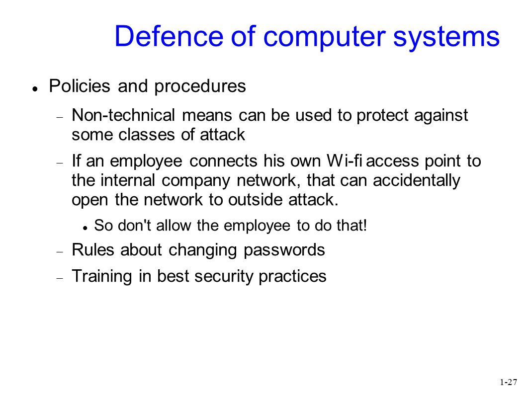 1-27 Defence of computer systems Policies and procedures  Non-technical means can be used to protect against some classes of attack  If an employee connects his own Wi-fi access point to the internal company network, that can accidentally open the network to outside attack.