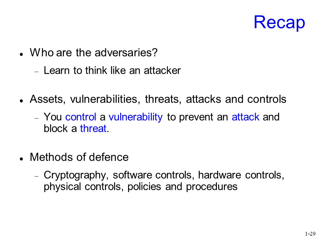 1-29 Recap Who are the adversaries?  Learn to think like an attacker Assets, vulnerabilities, threats, attacks and controls  You control a vulnerabi