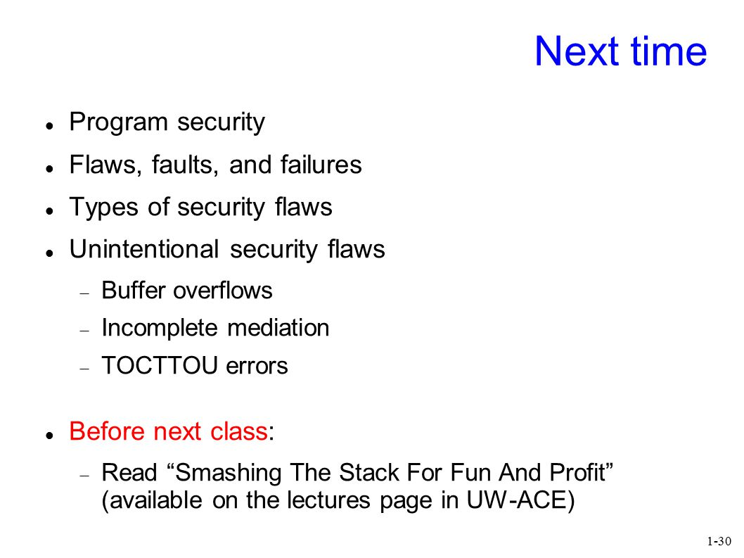 1-30 Next time Program security Flaws, faults, and failures Types of security flaws Unintentional security flaws  Buffer overflows  Incomplete media