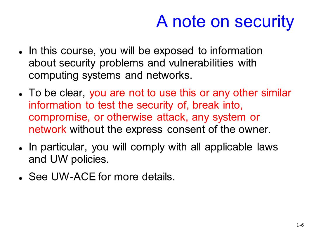 1-6 A note on security In this course, you will be exposed to information about security problems and vulnerabilities with computing systems and netwo