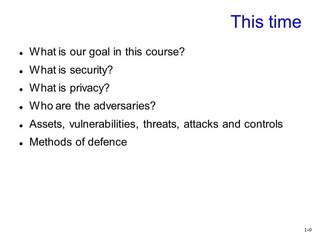1-9 This time What is our goal in this course? What is security? What is privacy? Who are the adversaries? Assets, vulnerabilities, threats, attacks a