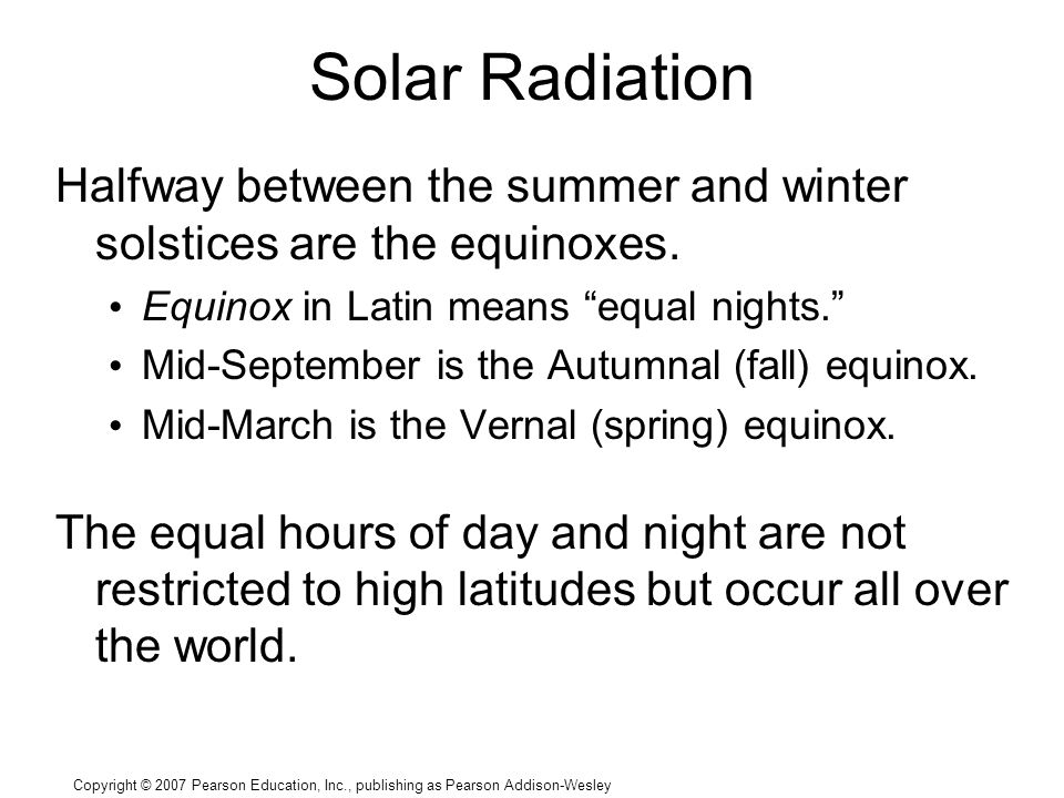 Copyright © 2007 Pearson Education, Inc., publishing as Pearson Addison-Wesley Solar Radiation Halfway between the summer and winter solstices are the equinoxes.