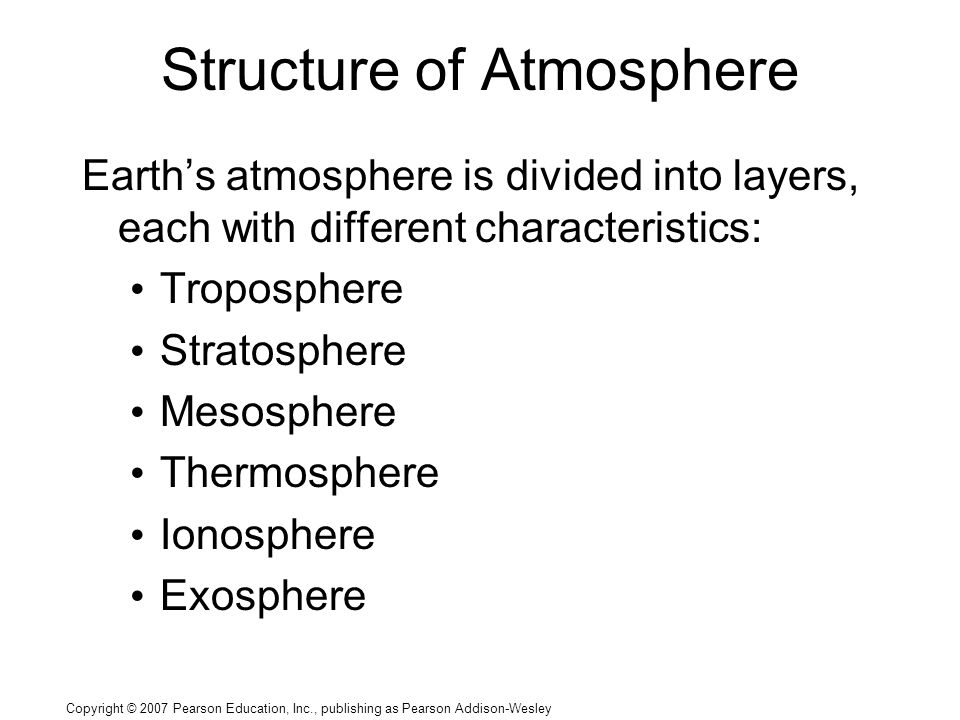 Copyright © 2007 Pearson Education, Inc., publishing as Pearson Addison-Wesley Structure of Atmosphere Earth's atmosphere is divided into layers, each with different characteristics: Troposphere Stratosphere Mesosphere Thermosphere Ionosphere Exosphere