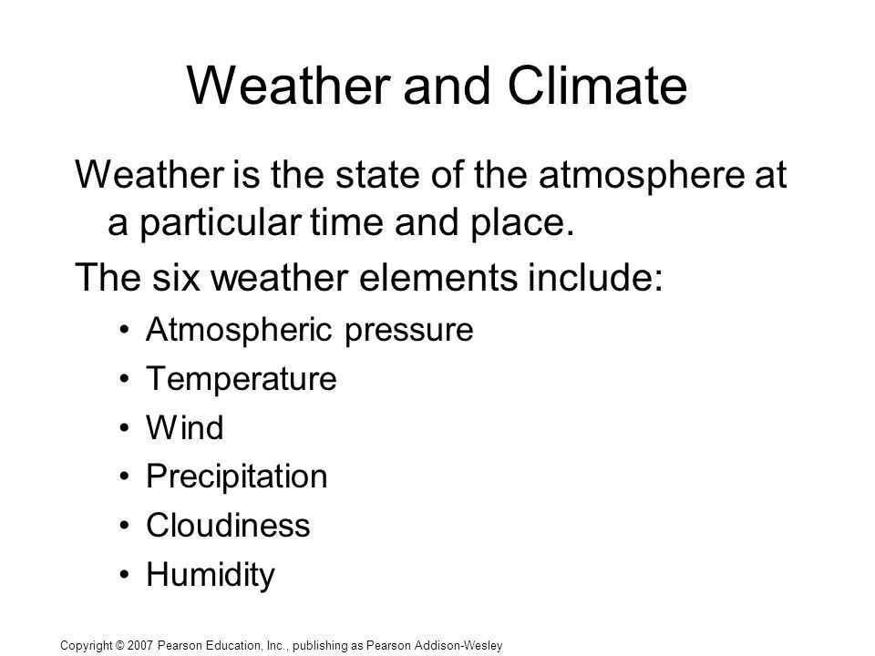 Copyright © 2007 Pearson Education, Inc., publishing as Pearson Addison-Wesley Weather is the state of the atmosphere at a particular time and place.