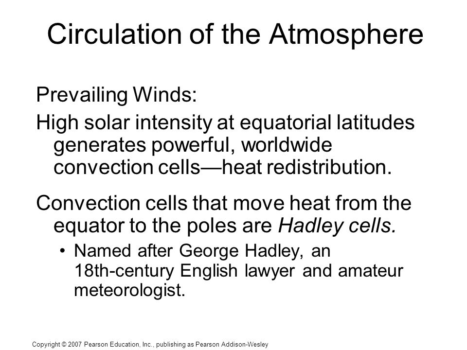 Copyright © 2007 Pearson Education, Inc., publishing as Pearson Addison-Wesley Circulation of the Atmosphere Prevailing Winds: High solar intensity at equatorial latitudes generates powerful, worldwide convection cells—heat redistribution.