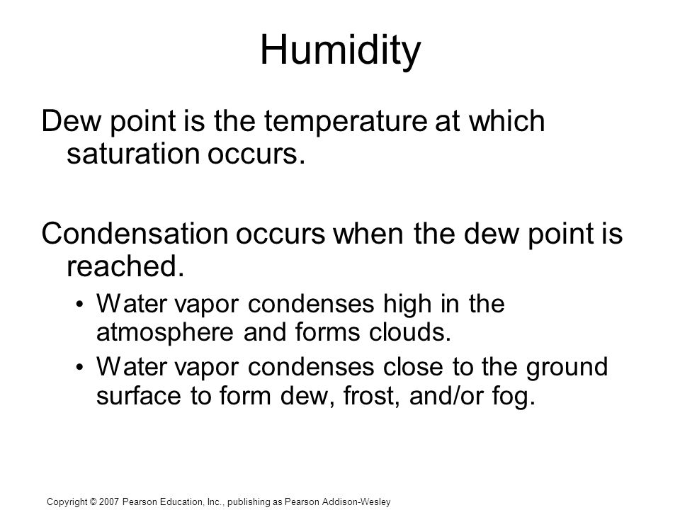 Copyright © 2007 Pearson Education, Inc., publishing as Pearson Addison-Wesley Humidity Dew point is the temperature at which saturation occurs.