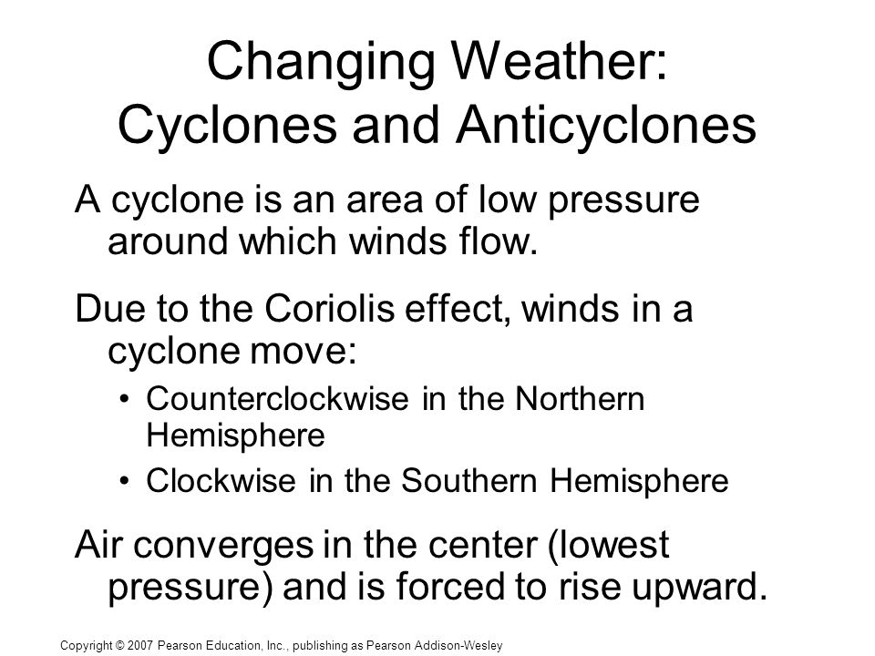 Copyright © 2007 Pearson Education, Inc., publishing as Pearson Addison-Wesley Changing Weather: Cyclones and Anticyclones A cyclone is an area of low pressure around which winds flow.