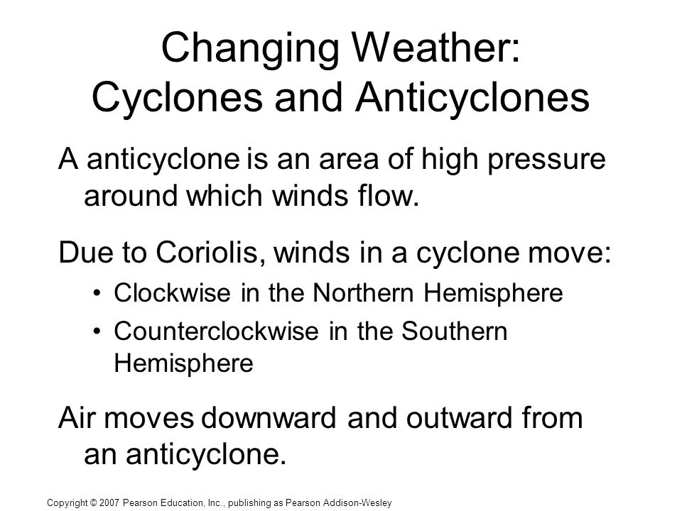 Copyright © 2007 Pearson Education, Inc., publishing as Pearson Addison-Wesley Changing Weather: Cyclones and Anticyclones A anticyclone is an area of high pressure around which winds flow.