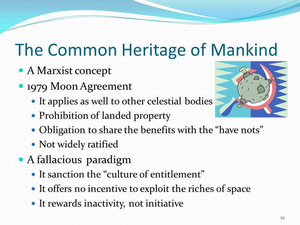 The Common Heritage of Mankind A Marxist concept 1979 Moon Agreement It applies as well to other celestial bodies Prohibition of landed property Obligation to share the benefits with the have nots Not widely ratified A fallacious paradigm It sanction the culture of entitlement It offers no incentive to exploit the riches of space It rewards inactivity, not initiative 10