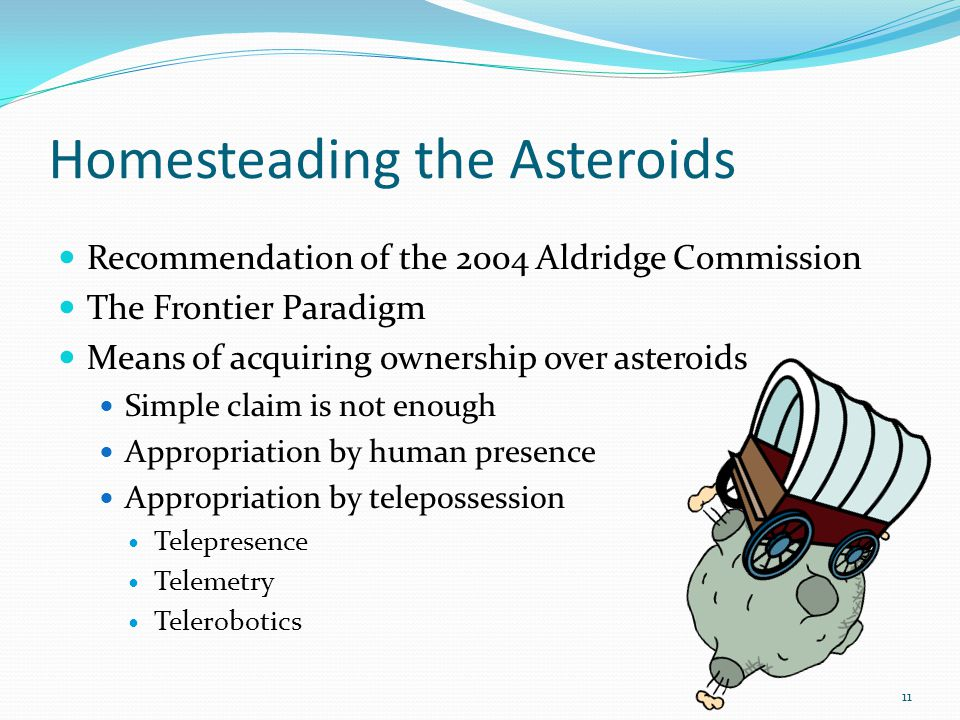 Homesteading the Asteroids Recommendation of the 2004 Aldridge Commission The Frontier Paradigm Means of acquiring ownership over asteroids Simple claim is not enough Appropriation by human presence Appropriation by telepossession Telepresence Telemetry Telerobotics 11