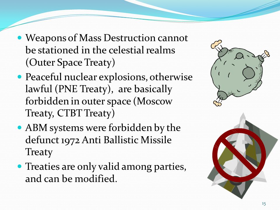 Weapons of Mass Destruction cannot be stationed in the celestial realms (Outer Space Treaty) Peaceful nuclear explosions, otherwise lawful (PNE Treaty), are basically forbidden in outer space (Moscow Treaty, CTBT Treaty) ABM systems were forbidden by the defunct 1972 Anti Ballistic Missile Treaty Treaties are only valid among parties, and can be modified.