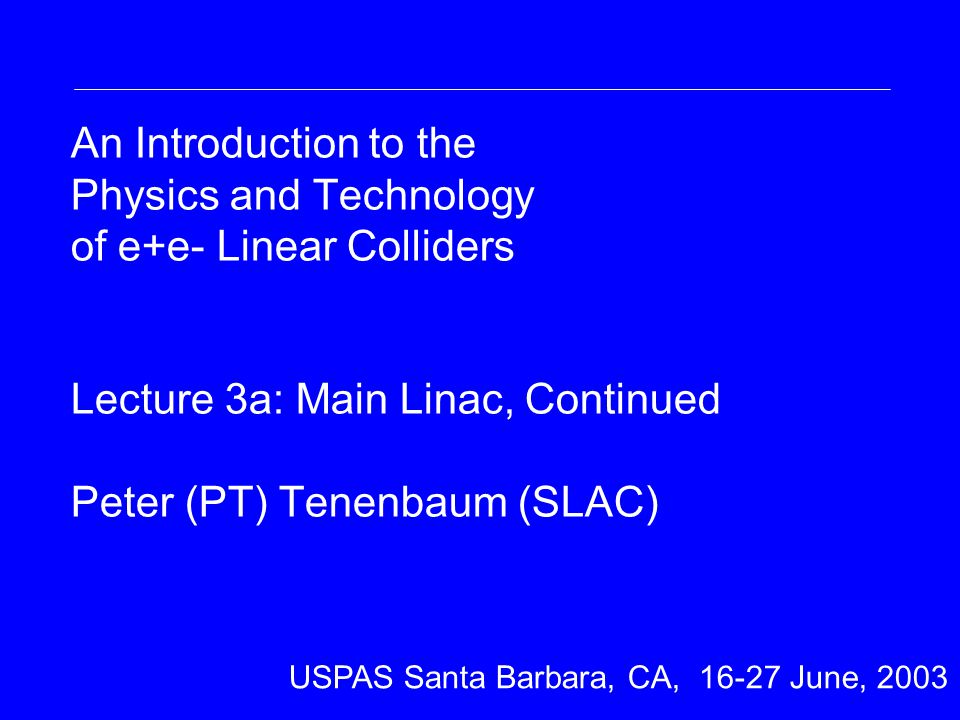 An Introduction to the Physics and Technology of e+e- Linear Colliders Lecture 3a: Main Linac, Continued Peter (PT) Tenenbaum (SLAC) Nick Walker DESY DESY Summer Student Lecture 31 st July 2002 USPAS Santa Barbara, CA, 16-27 June, 2003