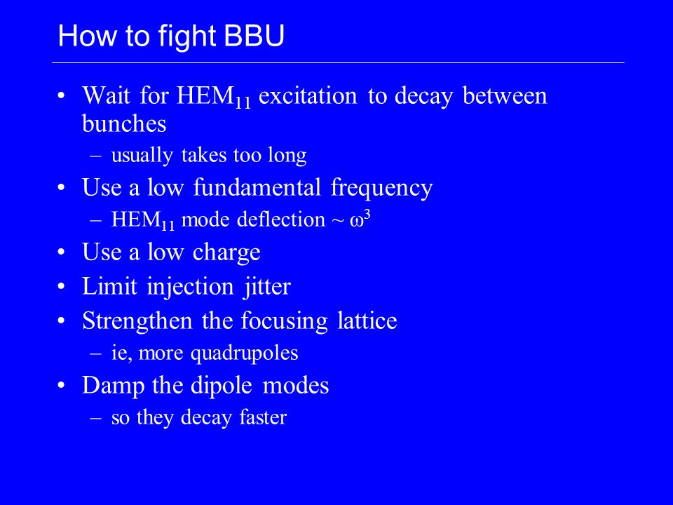 How to fight BBU Wait for HEM 11 excitation to decay between bunches –usually takes too long Use a low fundamental frequency –HEM 11 mode deflection ~ ω 3 Use a low charge Limit injection jitter Strengthen the focusing lattice –ie, more quadrupoles Damp the dipole modes –so they decay faster