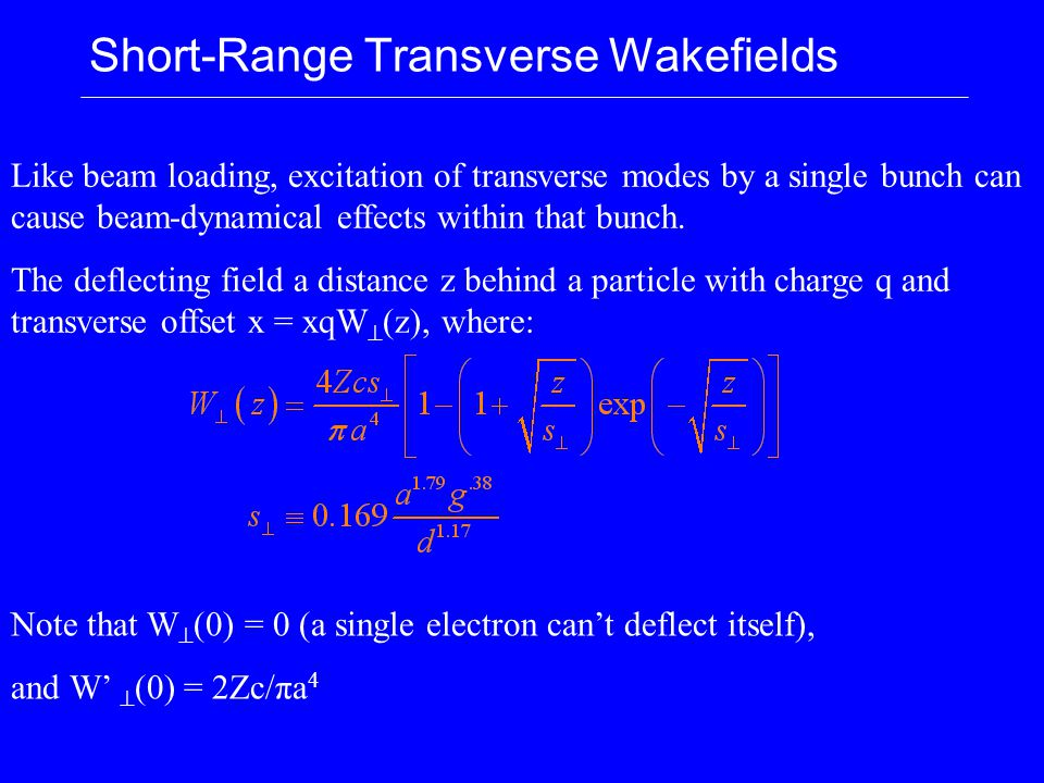 Short-Range Transverse Wakefields Like beam loading, excitation of transverse modes by a single bunch can cause beam-dynamical effects within that bun