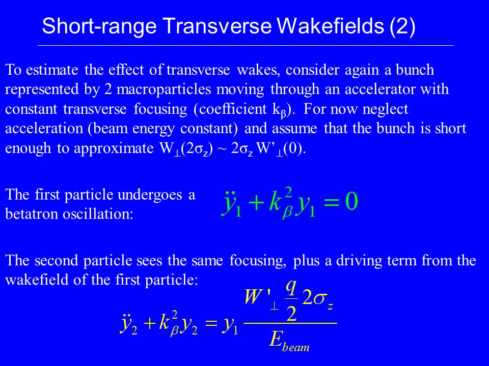 Short-range Transverse Wakefields (2) To estimate the effect of transverse wakes, consider again a bunch represented by 2 macroparticles moving through an accelerator with constant transverse focusing (coefficient k β ).