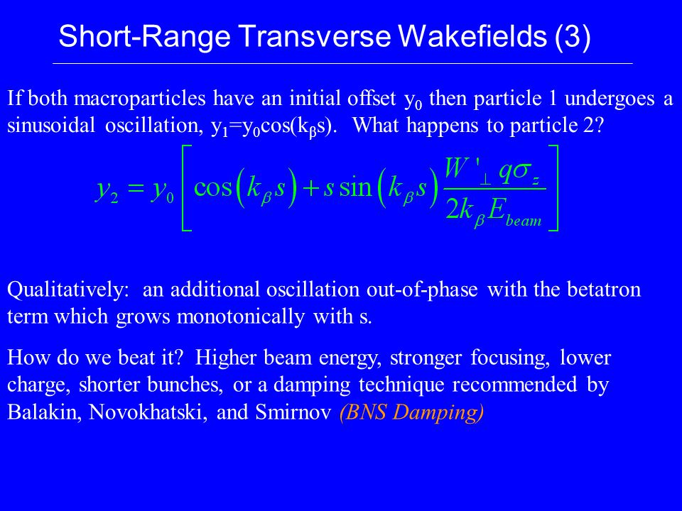 Short-Range Transverse Wakefields (3) If both macroparticles have an initial offset y 0 then particle 1 undergoes a sinusoidal oscillation, y 1 =y 0 cos(k β s).