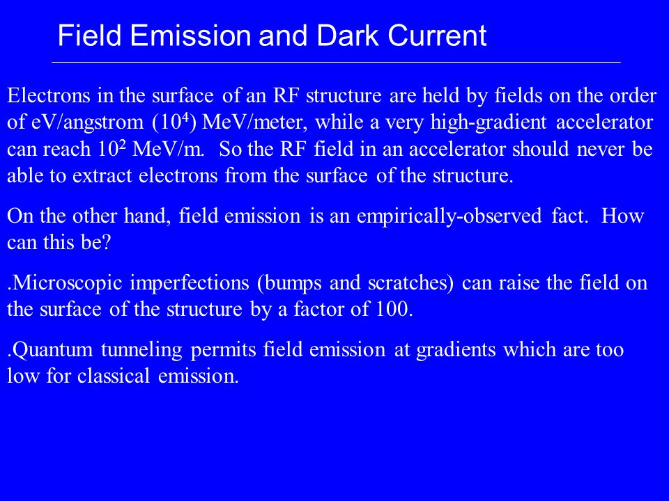Field Emission and Dark Current Electrons in the surface of an RF structure are held by fields on the order of eV/angstrom (10 4 ) MeV/meter, while a very high-gradient accelerator can reach 10 2 MeV/m.