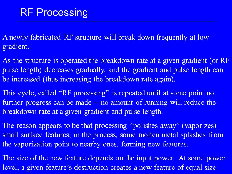 RF Processing A newly-fabricated RF structure will break down frequently at low gradient. As the structure is operated the breakdown rate at a given g