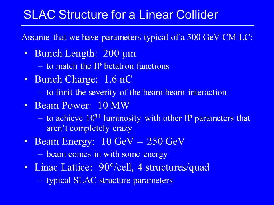 SLAC Structure for a Linear Collider Bunch Length: 200 μm –to match the IP betatron functions Bunch Charge: 1.6 nC –to limit the severity of the beam-