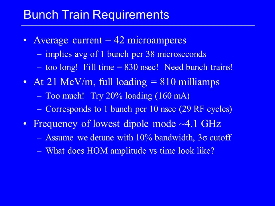 Bunch Train Requirements Average current = 42 microamperes –implies avg of 1 bunch per 38 microseconds –too long! Fill time = 830 nsec! Need bunch tra