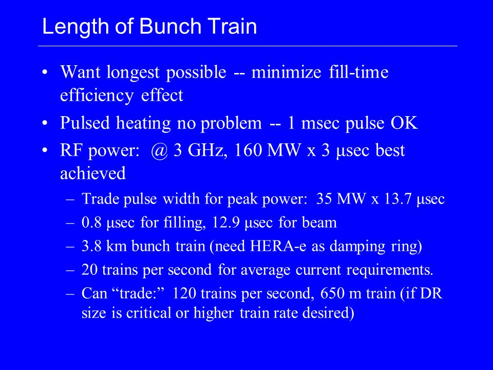 Length of Bunch Train Want longest possible -- minimize fill-time efficiency effect Pulsed heating no problem -- 1 msec pulse OK RF power: @ 3 GHz, 160 MW x 3 μsec best achieved –Trade pulse width for peak power: 35 MW x 13.7 μsec –0.8 μsec for filling, 12.9 μsec for beam –3.8 km bunch train (need HERA-e as damping ring) –20 trains per second for average current requirements.