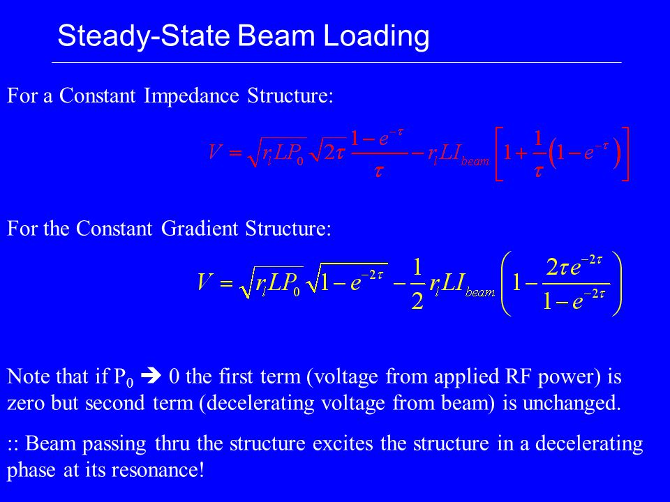 Steady-State Beam Loading For a Constant Impedance Structure: For the Constant Gradient Structure: Note that if P 0  0 the first term (voltage from applied RF power) is zero but second term (decelerating voltage from beam) is unchanged.