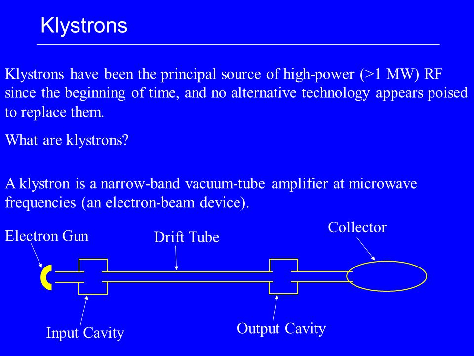 Klystrons Klystrons have been the principal source of high-power (>1 MW) RF since the beginning of time, and no alternative technology appears poised