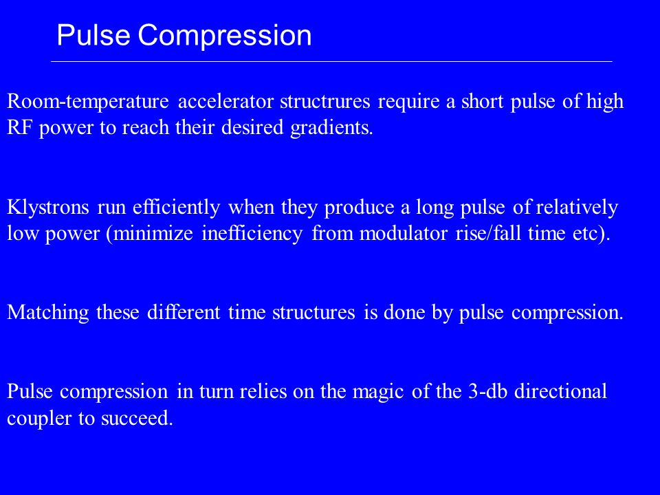 Pulse Compression Room-temperature accelerator structrures require a short pulse of high RF power to reach their desired gradients. Klystrons run effi