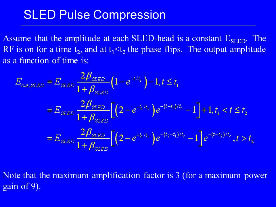 SLED Pulse Compression Assume that the amplitude at each SLED-head is a constant E SLED. The RF is on for a time t 2, and at t 1 <t 2 the phase flips.