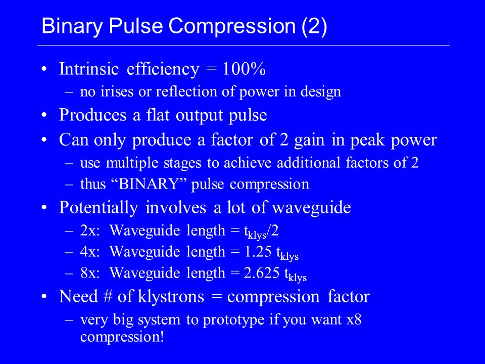 Binary Pulse Compression (2) Intrinsic efficiency = 100% –no irises or reflection of power in design Produces a flat output pulse Can only produce a factor of 2 gain in peak power –use multiple stages to achieve additional factors of 2 –thus BINARY pulse compression Potentially involves a lot of waveguide –2x: Waveguide length = t klys /2 –4x: Waveguide length = 1.25 t klys –8x: Waveguide length = 2.625 t klys Need # of klystrons = compression factor –very big system to prototype if you want x8 compression!