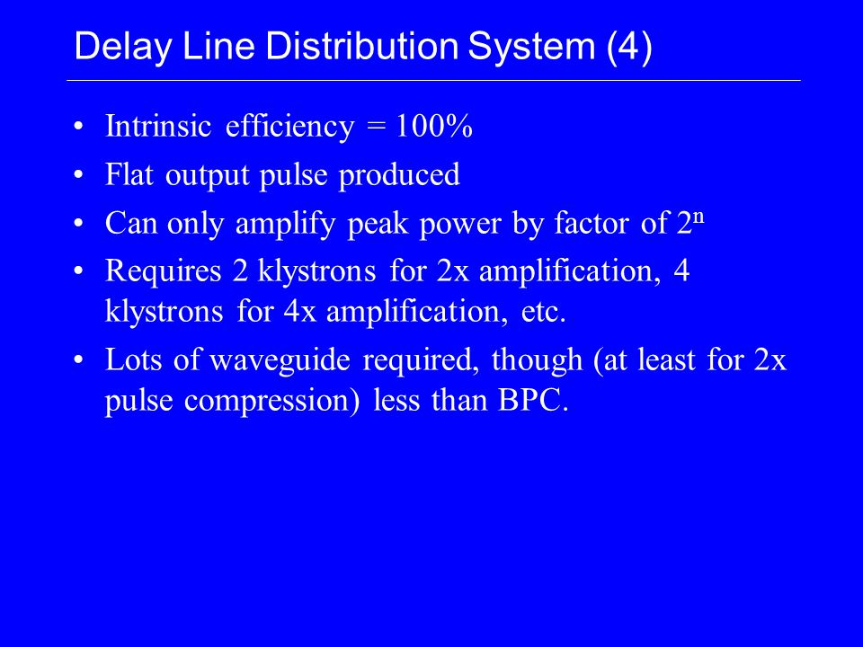 Delay Line Distribution System (4) Intrinsic efficiency = 100% Flat output pulse produced Can only amplify peak power by factor of 2 n Requires 2 klystrons for 2x amplification, 4 klystrons for 4x amplification, etc.
