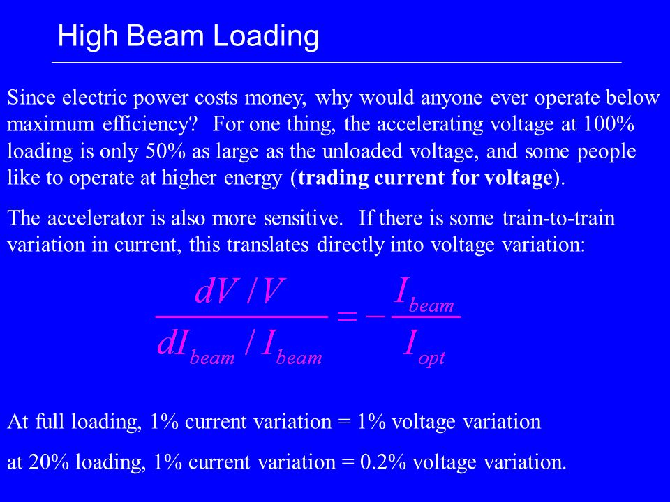 High Beam Loading Since electric power costs money, why would anyone ever operate below maximum efficiency? For one thing, the accelerating voltage at