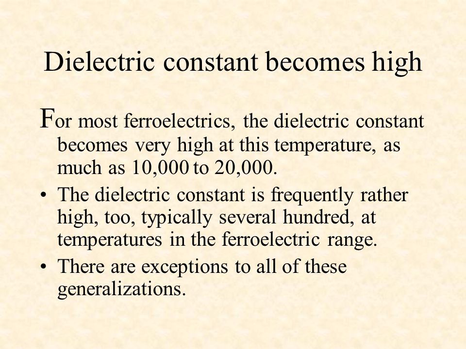 Dielectric constant becomes high F or most ferroelectrics, the dielectric constant becomes very high at this temperature, as much as 10,000 to 20,000.