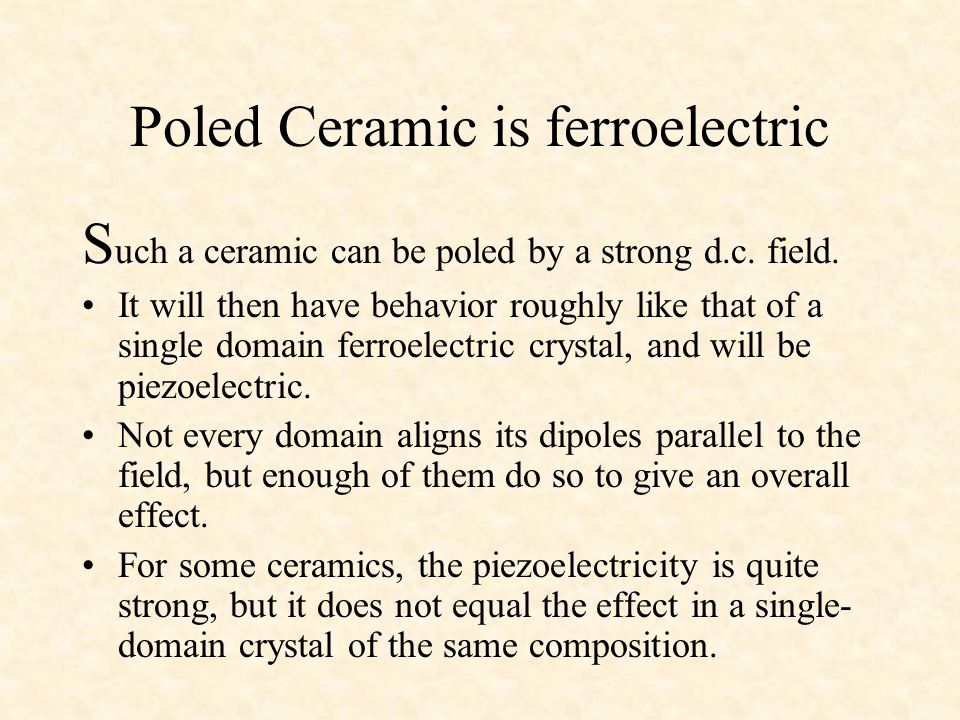 Poled Ceramic is ferroelectric S uch a ceramic can be poled by a strong d.c.