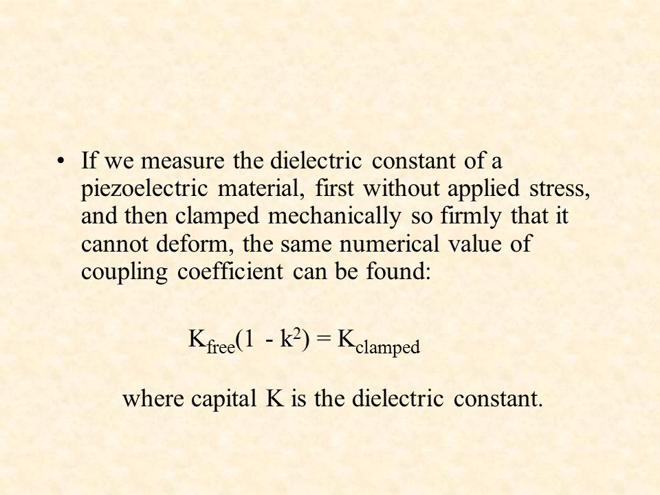 If we measure the dielectric constant of a piezoelectric material, first without applied stress, and then clamped mechanically so firmly that it cannot deform, the same numerical value of coupling coefficient can be found: K free (1 - k 2 ) = K clamped where capital K is the dielectric constant.