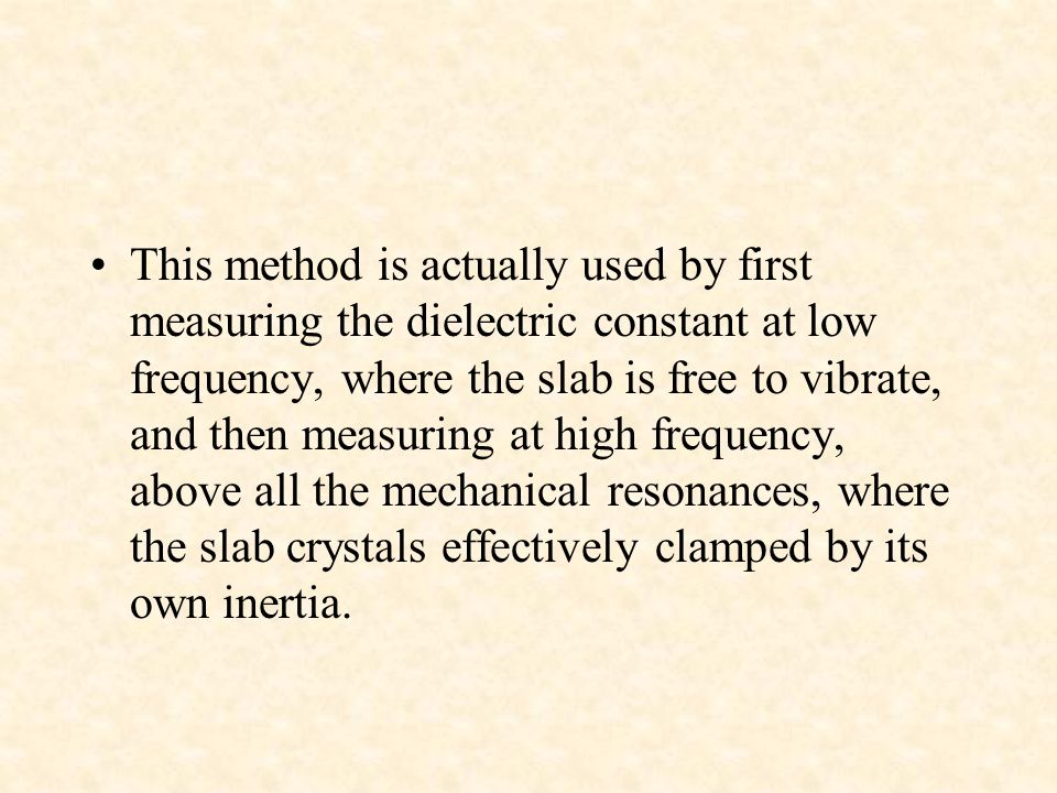 This method is actually used by first measuring the dielectric constant at low frequency, where the slab is free to vibrate, and then measuring at high frequency, above all the mechanical resonances, where the slab crystals effectively clamped by its own inertia.