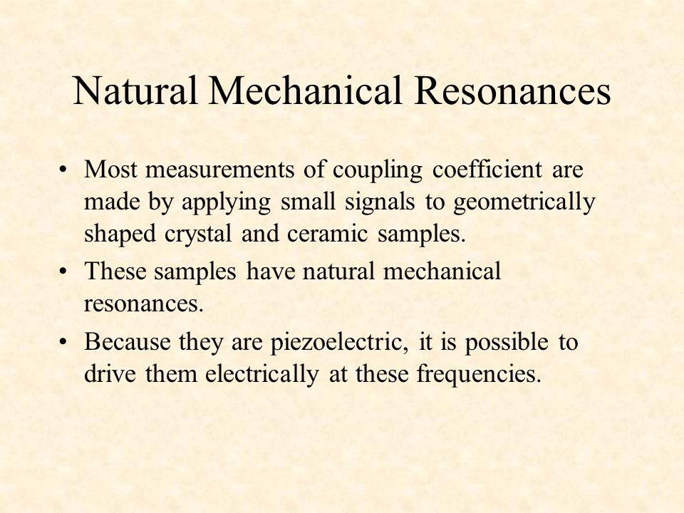 Natural Mechanical Resonances Most measurements of coupling coefficient are made by applying small signals to geometrically shaped crystal and ceramic samples.