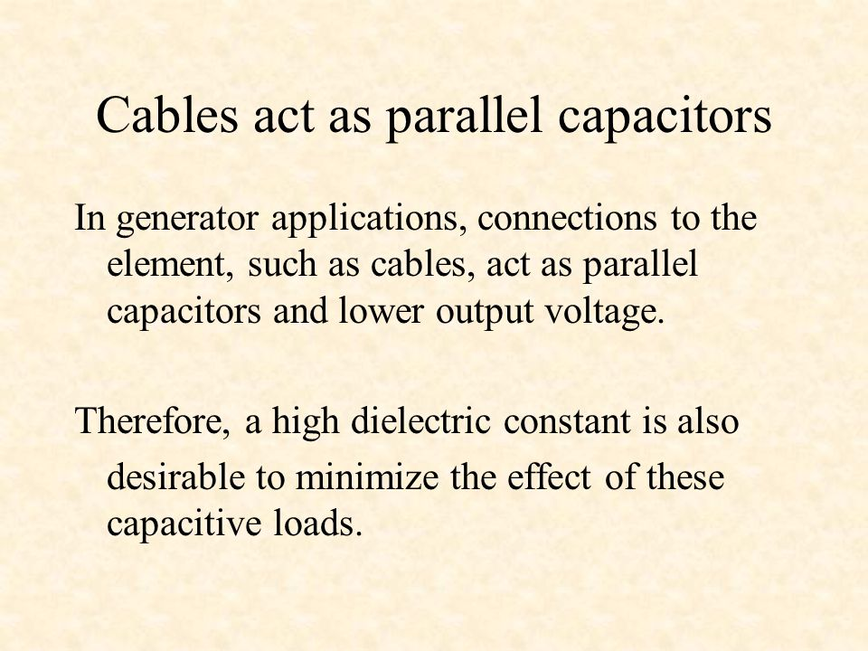 Cables act as parallel capacitors In generator applications, connections to the element, such as cables, act as parallel capacitors and lower output voltage.