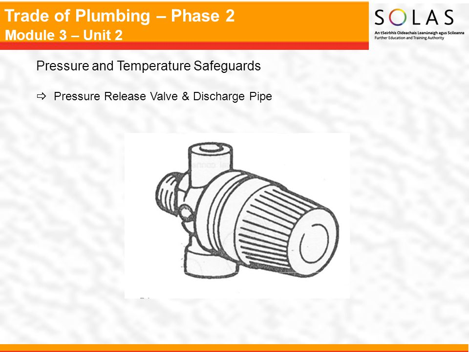 Trade of Plumbing – Phase 2 Module 3 – Unit 2 Pressure and Temperature Safeguards  Pressure Release Valve & Discharge Pipe