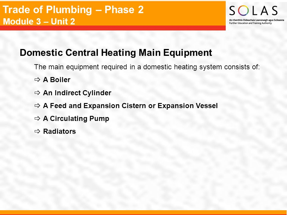 Trade of Plumbing – Phase 2 Module 3 – Unit 2 Domestic Central Heating Main Equipment The main equipment required in a domestic heating system consist
