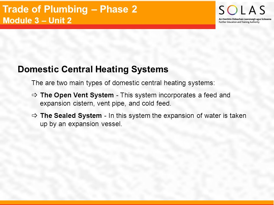 Trade of Plumbing – Phase 2 Module 3 – Unit 2 Domestic Central Heating Systems The are two main types of domestic central heating systems:  The Open