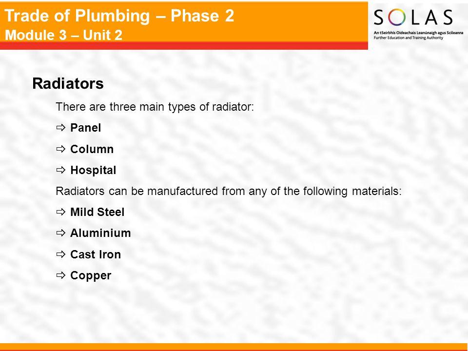 Trade of Plumbing – Phase 2 Module 3 – Unit 2 Radiators There are three main types of radiator:  Panel  Column  Hospital Radiators can be manufactu