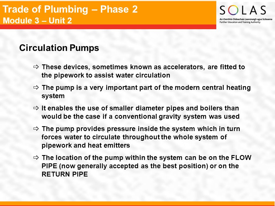 Trade of Plumbing – Phase 2 Module 3 – Unit 2 Circulation Pumps  These devices, sometimes known as accelerators, are fitted to the pipework to assist