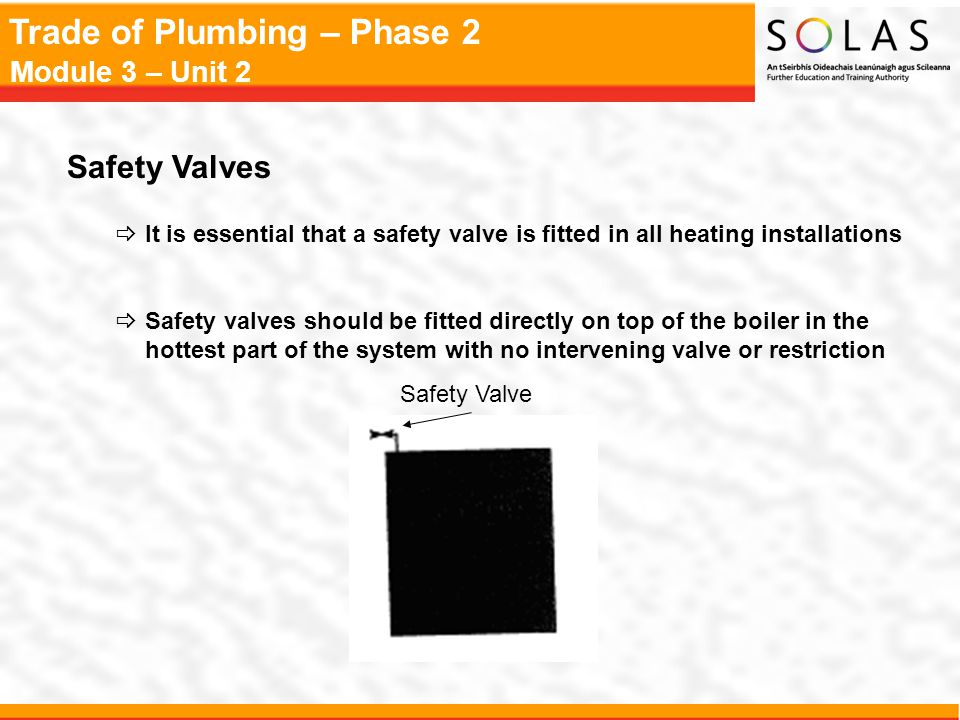 Trade of Plumbing – Phase 2 Module 3 – Unit 2 Safety Valves  It is essential that a safety valve is fitted in all heating installations  Safety valv