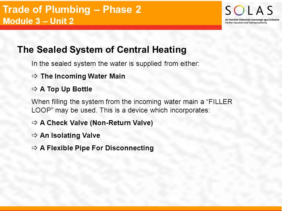 Trade of Plumbing – Phase 2 Module 3 – Unit 2 The Sealed System of Central Heating In the sealed system the water is supplied from either:  The Incom