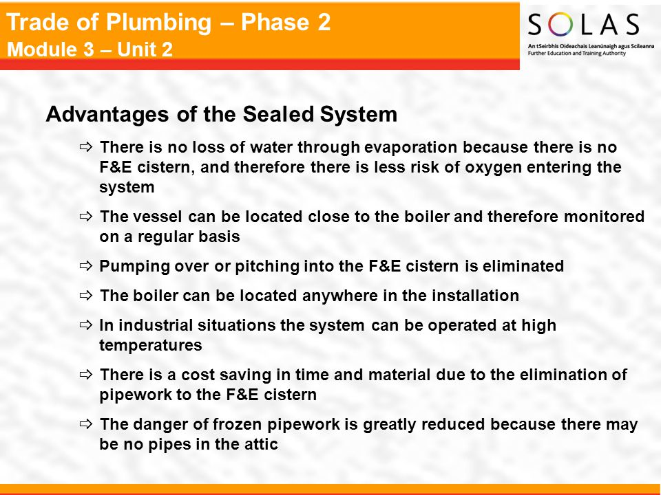 Trade of Plumbing – Phase 2 Module 3 – Unit 2 Advantages of the Sealed System  There is no loss of water through evaporation because there is no F&E