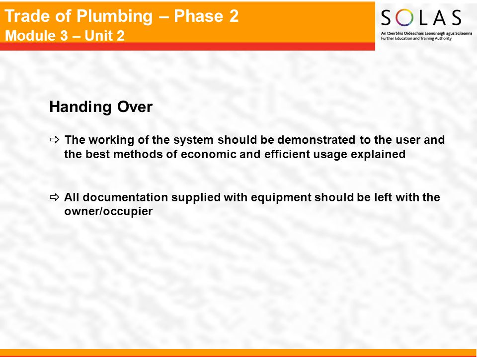 Trade of Plumbing – Phase 2 Module 3 – Unit 2 Handing Over  The working of the system should be demonstrated to the user and the best methods of econ
