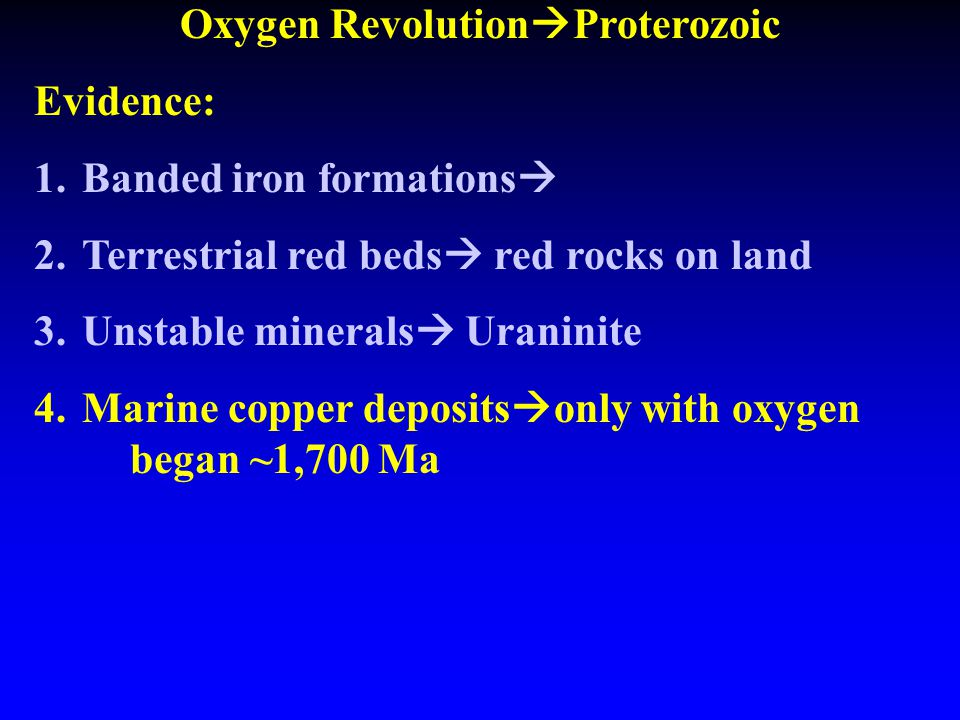Oxygen Revolution  Proterozoic Evidence: 1.Banded iron formations  2.Terrestrial red beds  red rocks on land 3.Unstable minerals  Uraninite 4.Marine copper deposits  only with oxygen began ~1,700 Ma