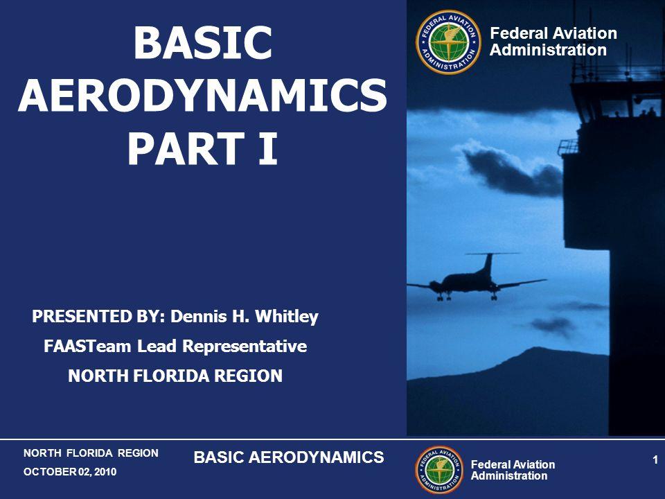 Federal Aviation Administration 1 NORTH FLORIDA REGION OCTOBER 02, 2010 BASIC AERODYNAMICS Federal Aviation Administration BASIC AERODYNAMICS PART I P